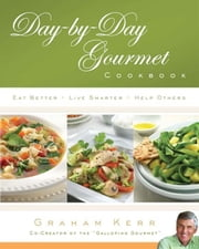 Day-by-Day Gourmet Cookbook: Eat Better, Live Smarter, Help Others ebook by Graham Kerr