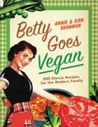 Betty Goes Vegan - 500 Classic Recipes for the Modern Family ebook by Dan Shannon, Annie Shannon