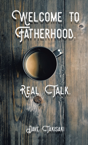 Welcome to Fatherhood. - Real Talk. ebook by Dave Takisaki