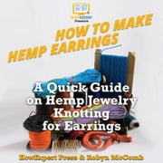 How to Make Hemp Earrings - A Quick Guide on Hemp Jewelry Knotting for Earrings audiobook by HowExpert, Robyn McComb