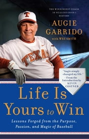 Life Is Yours to Win - Lessons Forged from the Purpose, Passion, and Magic of Baseball ebook by Augie Garrido,Kevin Costner