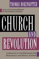 Church and Revolution - Catholics in the Struggle for Democracy and Social Justice ebook by Thomas Bokenkotter