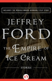 The Empire of Ice Cream - Stories ebook by Jeffrey Ford,Jonathan Carroll