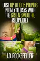 Lose up to 10-15 Pounds in Only 10 Days with the Green Smoothie Recipe Diet ebook by J.D. Rockefeller