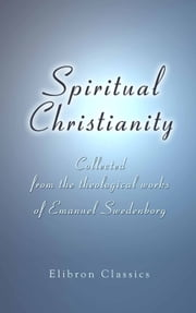 Spiritual Christianity. - Collected from the theological works of Emanuel Swedenborg. With an illustrative commentary, by Charles Augustus Tulk. ebook by Emanuel Swedenborg,Charles Augustus Tulk