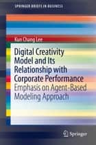 Digital Creativity Model and Its Relationship with Corporate Performance - Emphasis on Agent-Based Modeling Approach ebook by Kun Chang Lee