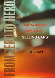 FROM ZERO TO HERO - How to Master the Art of SELLING CARS ebook by Jeff Knott