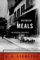 Between Meals - An Appetite for Paris ebook by A. J. Liebling