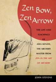 Zen Bow, Zen Arrow: The Life and Teachings of Awa Kenzo, the Archery Master from  Zen in the Art of Archery ebook by John Stevens