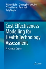 Cost Effectiveness Modelling for Health Technology Assessment - A Practical Course ebook by Richard Edlin,Christopher McCabe,Claire Hulme,Peter Hall,Judy Wright