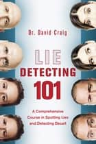 Lie Detecting 101 - A Comprehensive Course in Spotting Lies and Detecting Deceit ebook by David Craig