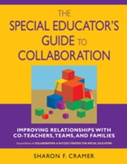 The Special Educator's Guide to Collaboration - Improving Relationships With Co-Teachers, Teams, and Families ebook by Sharon F. Cramer