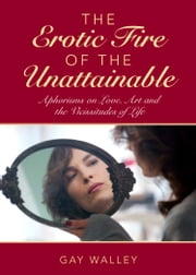 The Erotic Fire of the Unattainable - Aphorisms on Love, Art, and the Vicissitudes of Life ebook by Gay Walley
