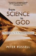 From Science to God - A Physicist's Journey into the Mystery of Consciousness ebook by Peter Russell