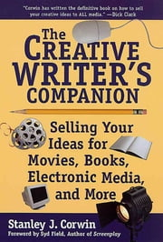 The Creative Writer's Companion - Selling Your Ideas for Movies, Books, Electronic Media, and More ebook by Stanley J. Corwin
