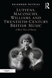 Lutyens, Maconchy, Williams and Twentieth-Century British Music - A Blest Trio of Sirens ebook by Rhiannon Mathias