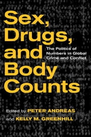 Sex, Drugs, and Body Counts - The Politics of Numbers in Global Crime and Conflict ebook by Peter Andreas,Kelly M. Greenhill
