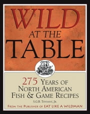 Wild at the Table - 275 Years of North American Fish & Game Recipes ebook by S.G.B. Tennant, Jr