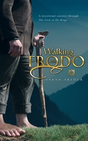 Walking with Frodo: A Devotional Journey through The Lord of the Rings - A Devotional Journey through The Lord of the Rings ebook by Sarah Arthur
