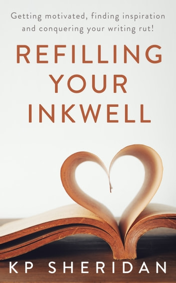 Refilling Your Inkwell - Getting motivated, finding inspiration, and conquering your writing rut! ebook by KP Sheridan