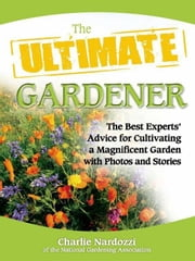 The Ultimate Gardener - The Best Experts' Advice for Cultivating a Magnificent Garden with Photos and Stories ebook by Charlie Nardozzi