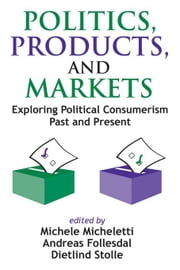 Politics, Products, and Markets: Exploring Political Consumerism ebook by Micheletti, Michele