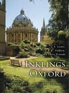 The Inklings of Oxford - C. S. Lewis, J. R. R. Tolkien, and Their Friends ebook by Harry Lee Poe, James Ray Veneman