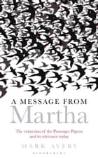 A Message from Martha - The Extinction of the Passenger Pigeon and Its Relevance Today ebook by Mark Avery