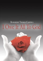 """I Owe It All To God"" ebook by Rosemerry Thomas-Campbell"