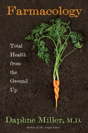 Farmacology - Total Health from the Ground Up ebook by Daphne Miller, M.D.