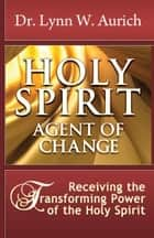 Holy Spirit: Agent of Change ebook by Dr. Lynn Aurich