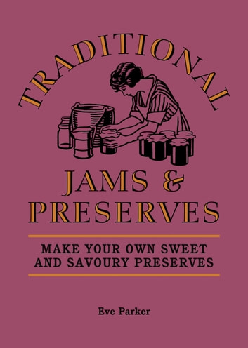 Traditional Jams and Preserves - Make Your Own Sweet and Savoury Preserves ebook by Eve Parker