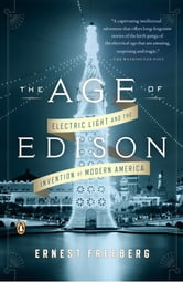 The Age of Edison - Electric Light and the Invention of Modern America ebook by Ernest Freeberg