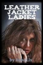 Leather Jacket Ladies (Lesbian Biker Gang Orgy Erotica) ebook by Bebe Lix