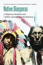 Native Diasporas - Indigenous Identities and Settler Colonialism in the Americas ebook by Gregory D. Smithers, Brooke N. Newman