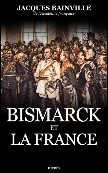 Bismarck et la France ebook by Jacques Bainville
