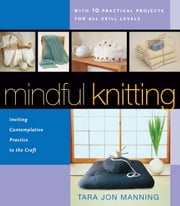 Mindful Knitting - Inviting Contemplative Practice to the Craft ebook by Tara Jon Manning