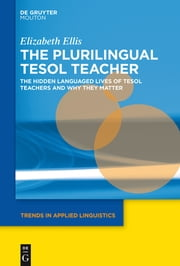 The Plurilingual TESOL Teacher - The Hidden Languaged Lives of TESOL Teachers and Why They Matter ebook by Elizabeth Ellis