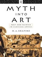 Myth Into Art - Poet and Painter in Classical Greece ebook by H. A. Shapiro