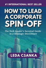 How to Lead a Corporate Spin-Off: The Tech Leader's Survival Guide to a Strategic Divestiture ebook by Leda Csanka