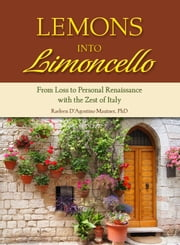 Lemons into Limoncello - From Loss to Personal Renaissance with the Zest of Italy ebook by Raeleen Mautner,PhD