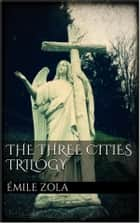 The Three Cities Trilogy ebook by Émile Zola, Émile Zola, Émile Zola,...