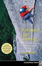 Traditional Lead Climbing - A Rock Climber's Guide to Taking the Sharp End of the Rope ebook by