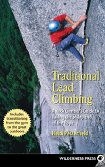Traditional Lead Climbing - A Rock Climber's Guide to Taking the Sharp End of the Rope ebook by Heidi Pesterfield