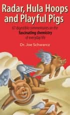Radar, Hula Hoops and Playful Pigs - 67 Digestible Commentaries on the Fascinating Chemistry of Everyday Life ebook by Dr. Joe Schwarcz