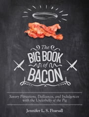 The Big Book of Bacon - Savory Flirtations, Dalliances, and Indulgences with the Underbelly of the Pig ebook by Jennifer L. S. Pearsall