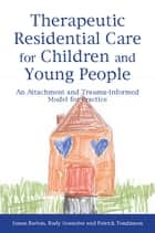 Therapeutic Residential Care for Children and Young People - An Attachment and Trauma-Informed Model for Practice ebook by Patrick Tomlinson, Rudy Gonzalez, Susan Barton