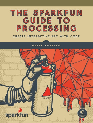 The SparkFun Guide to Processing - Create Interactive Art with Code ebook by Derek Runberg