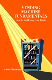Vending Machine Fundamentals: How To Build Your Own Route ebook by Woodbine, Steven