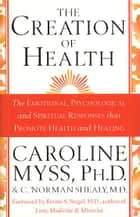 The Creation Of Health ebook by Caroline Myss, C. Norman Shealy M.D.